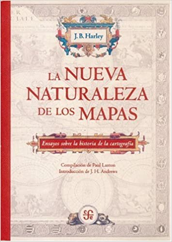 La nueva naturaleza de los mapas: ensayos sobre la historia de la cartografía